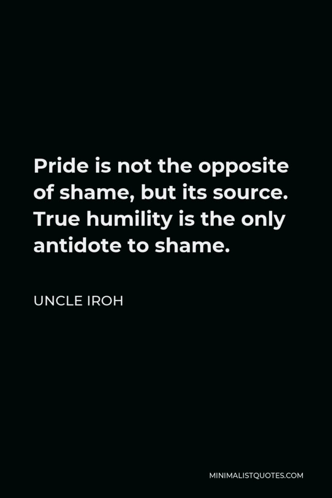 Uncle Iroh Quote - Pride is not the opposite of shame, but its source. True humility is the only antidote to shame.