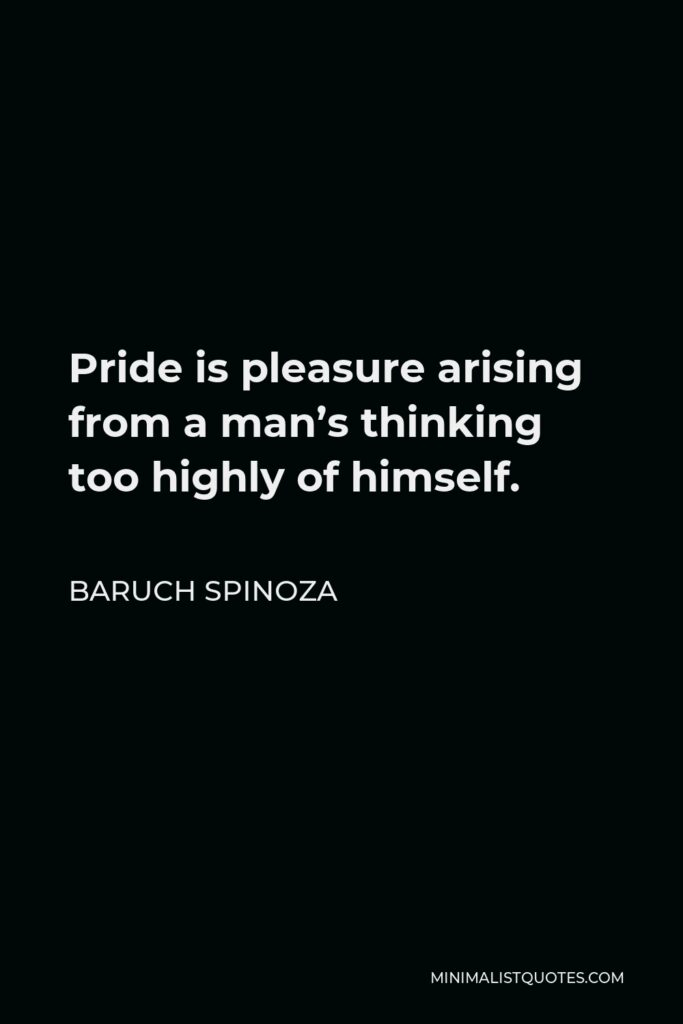 Baruch Spinoza Quote - Pride is pleasure arising from a man's thinking too highly of himself.