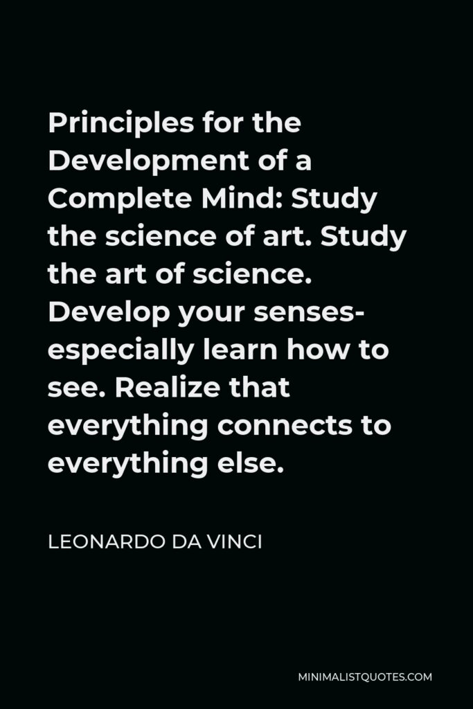 Leonardo da Vinci Quote - Principles for the Development of a Complete Mind: Study the science of art. Study the art of science. Develop your senses- especially learn how to see. Realize that everything connects to everything else.