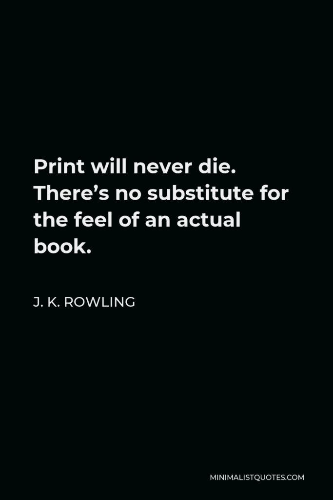 J. K. Rowling Quote - Print will never die. There's no substitute for the feel of an actual book.
