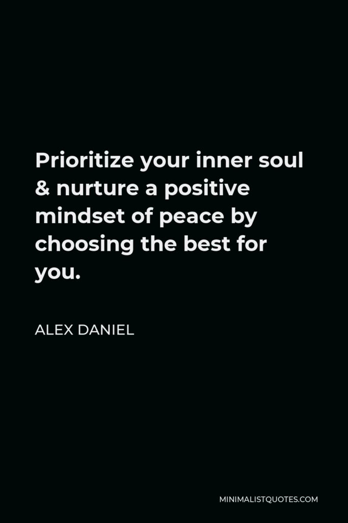 Alex Daniel Quote - Prioritizeyour inner soul & nurture a positive mindset of peace by choosing the best for you.