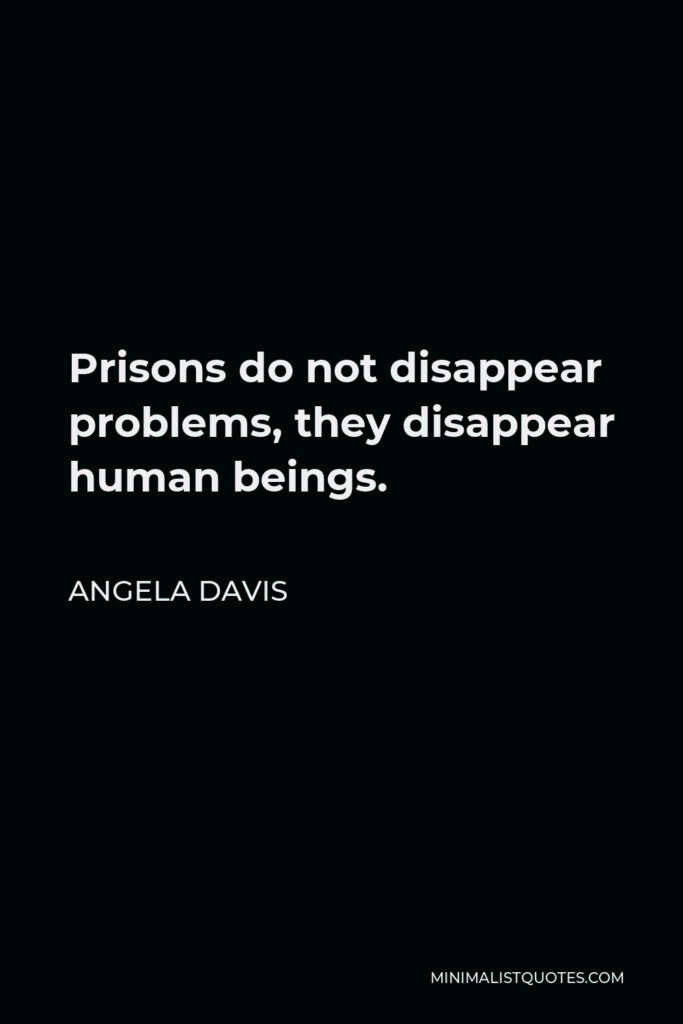 Angela Davis Quote - Prisons do not disappear problems, they disappear human beings.