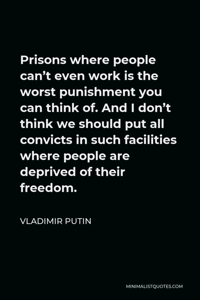 Vladimir Putin Quote - Prisons where people can't even work is the worst punishment you can think of. And I don't think we should put all convicts in such facilities where people are deprived of their freedom.
