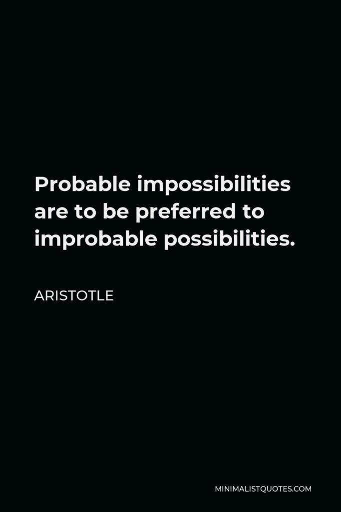 Aristotle Quote - Probable impossibilities are to be preferred to improbable possibilities.