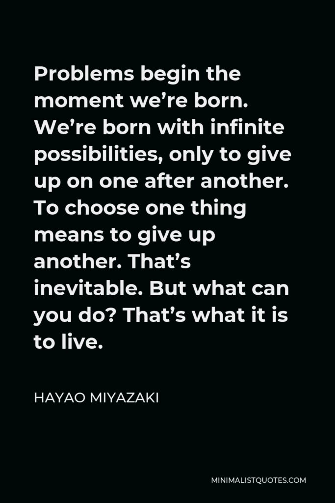 Hayao Miyazaki Quote - Problems begin the moment we're born. We're born with infinite possibilities, only to give up on one after another. To choose one thing means to give up another. That's inevitable. But what can you do? That's what it is to live.