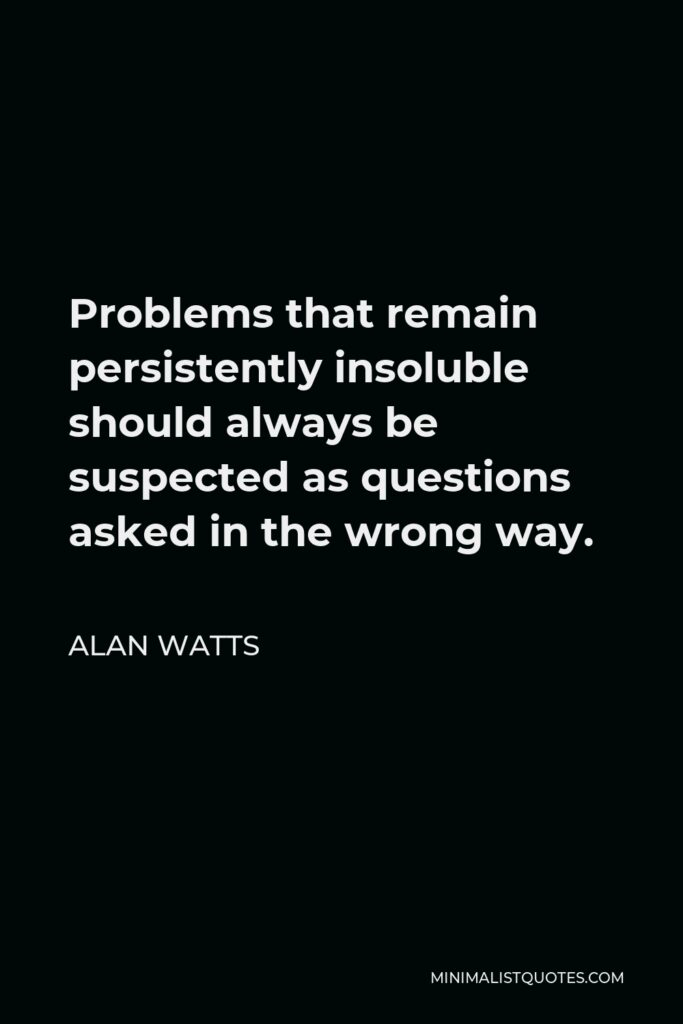 Alan Watts Quote - Problems that remain persistently insoluble should always be suspected as questions asked in the wrong way.