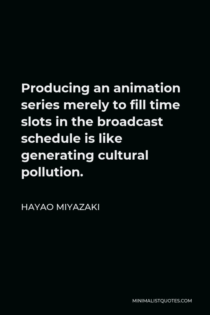 Hayao Miyazaki Quote - Producing an animation series merely to fill time slots in the broadcast schedule is like generating cultural pollution.