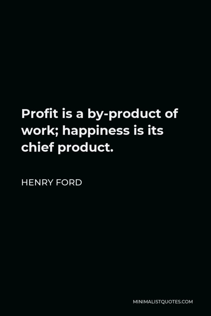 Henry Ford Quote - Profit is a by-product of work; happiness is its chief product.