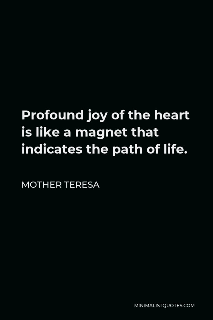 Mother Teresa Quote - Profound joy of the heart is like a magnet that indicates the path of life.