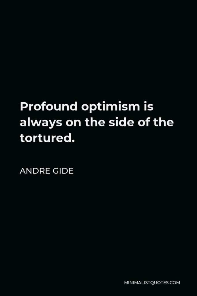Andre Gide Quote - Profound optimism is always on the side of the tortured.