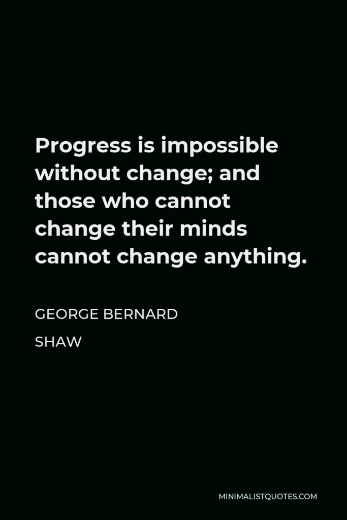 George Bernard Shaw Quote - Progress is impossible without change; and those who cannot change their minds cannot change anything.