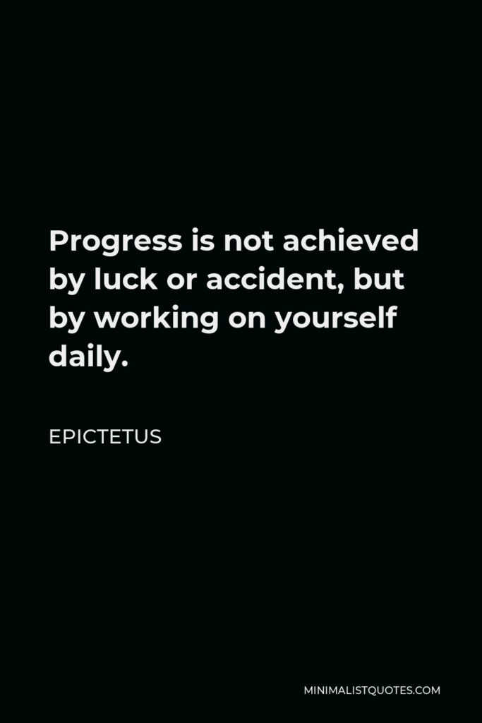 Epictetus Quote - Progress is not achieved by luck or accident, but by working on yourself daily.