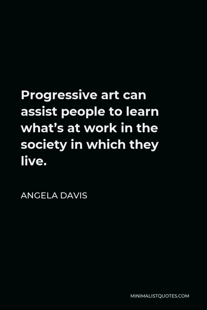 Angela Davis Quote - Progressive art can assist people to learn what's at work in the society in which they live.
