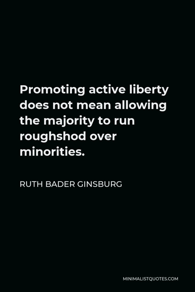 Ruth Bader Ginsburg Quote - Promoting active liberty does not mean allowing the majority to run roughshod over minorities.