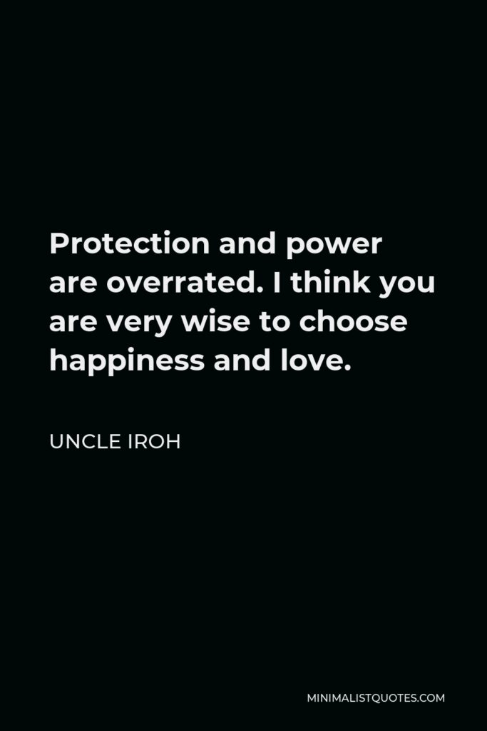 Uncle Iroh Quote - Protection and power are overrated. I think you are very wise to choose happiness and love.