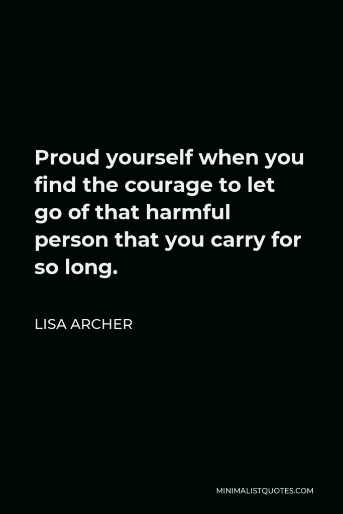 Lisa Archer Quote - Proud yourself when you find the courage to let go of that harmful person that you carry for so long.