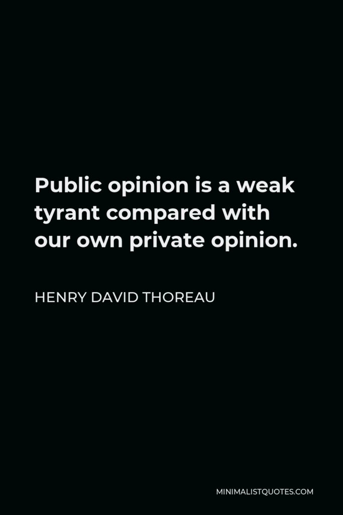 Henry David Thoreau Quote - Public opinion is a weak tyrant compared with our own private opinion.