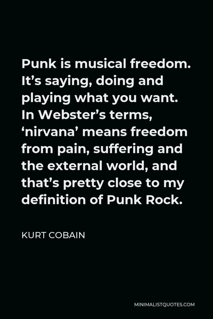 Kurt Cobain Quote - Punk is musical freedom. It's saying, doing and playing what you want. In Webster's terms, 'nirvana' means freedom from pain, suffering and the external world, and that's pretty close to my definition of Punk Rock.