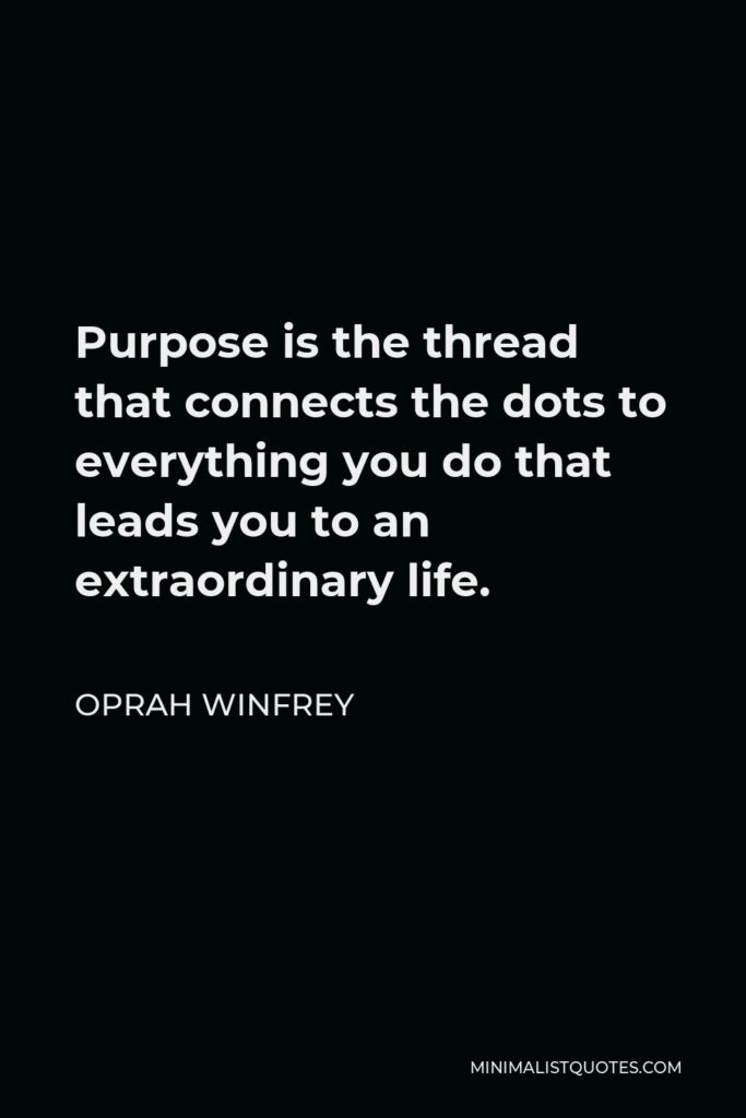 Oprah Winfrey Quote - Purpose is the thread that connects the dots to everything you do that leads you to an extraordinary life.