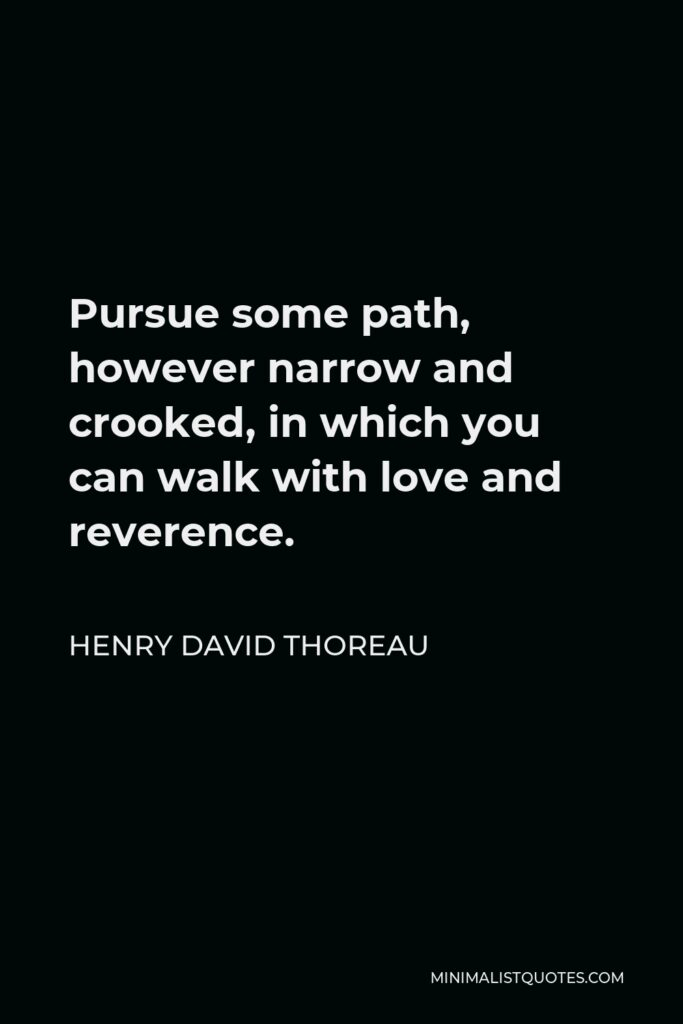 Henry David Thoreau Quote - Pursue some path, however narrow and crooked, in which you can walk with love and reverence.