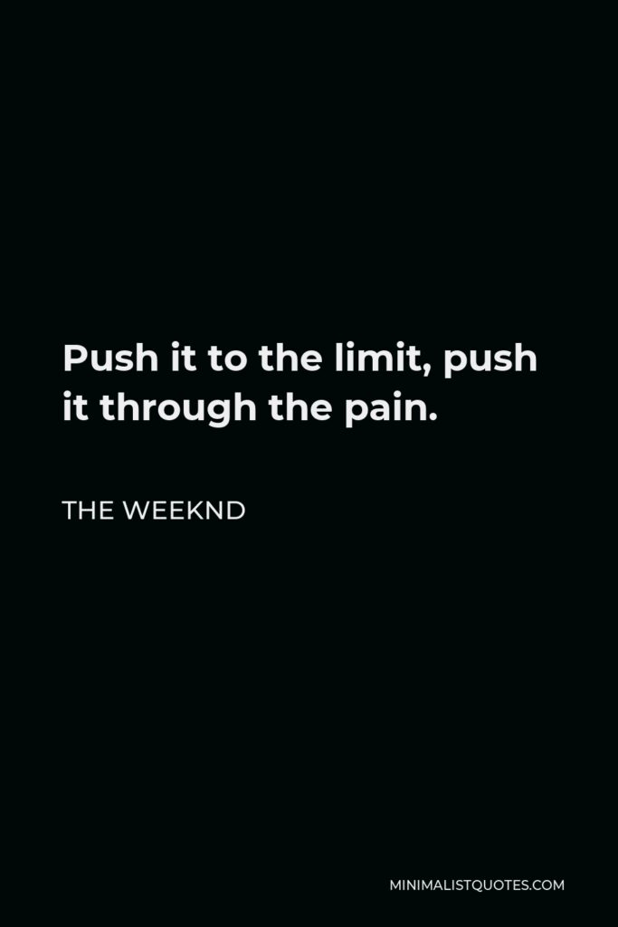 The Weeknd Quote - Push it to the limit, push it through the pain.