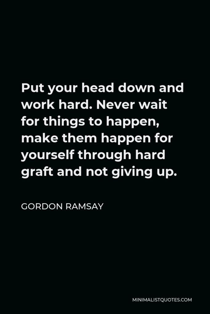 Gordon Ramsay Quote - Put your head down and work hard. Never wait for things to happen, make them happen for yourself through hard graft and not giving up.