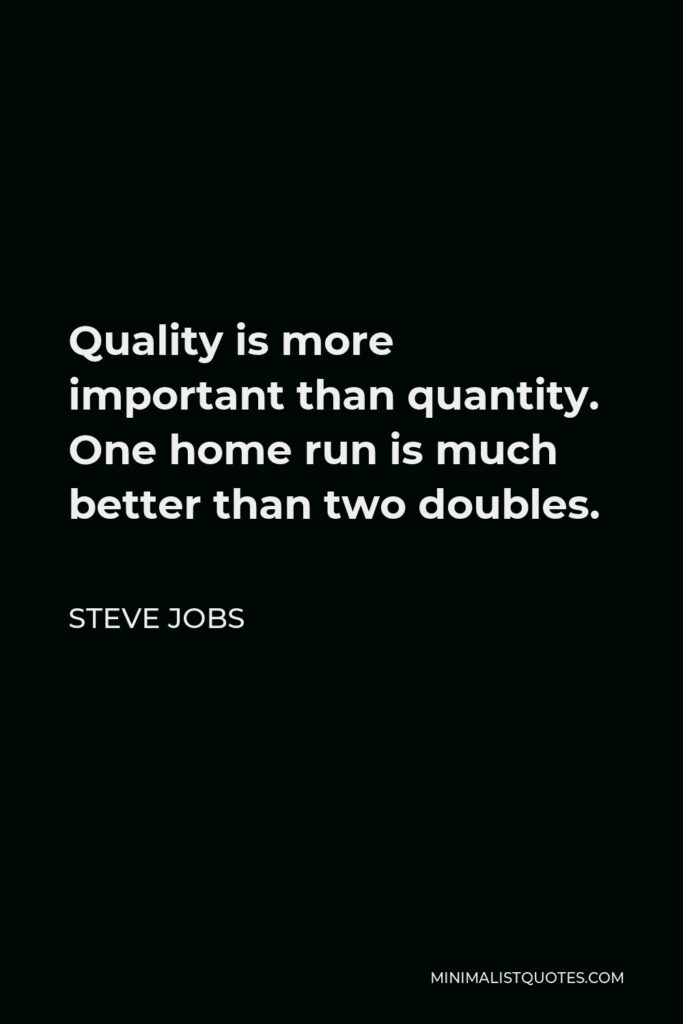 Steve Jobs Quote - Quality is more important than quantity. One home run is much better than two doubles.