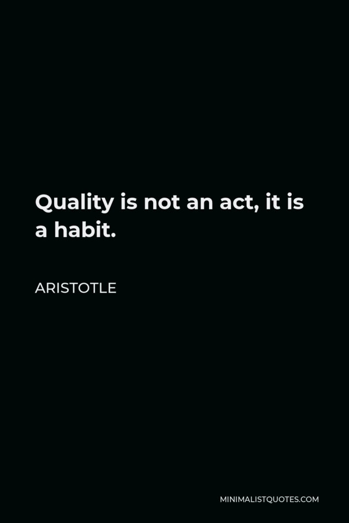 Aristotle Quote - Quality is not an act, it is a habit.