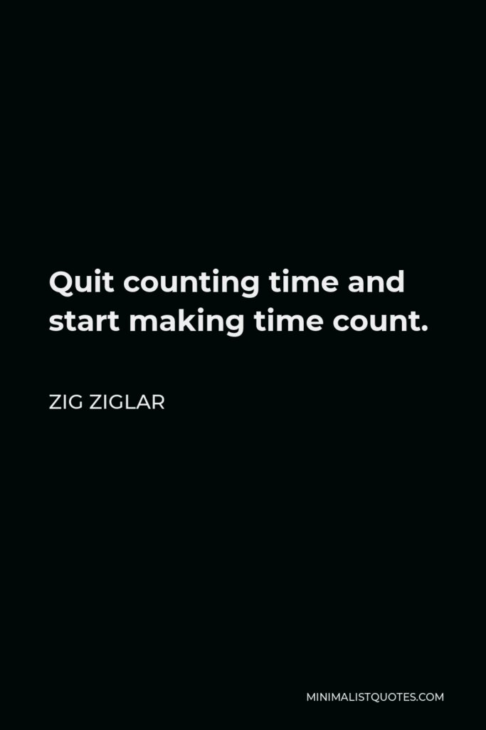 Zig Ziglar Quote - Quit counting time and start making time count.