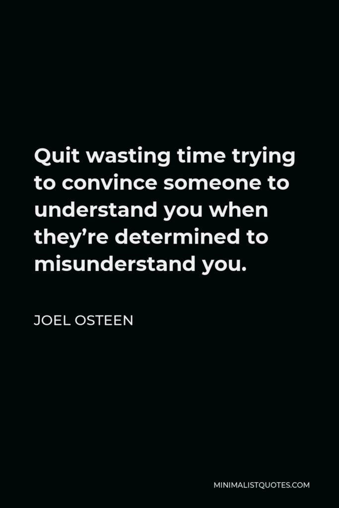 Joel Osteen Quote - Quit wasting time trying to convince someone to understand you when they're determined to misunderstand you.