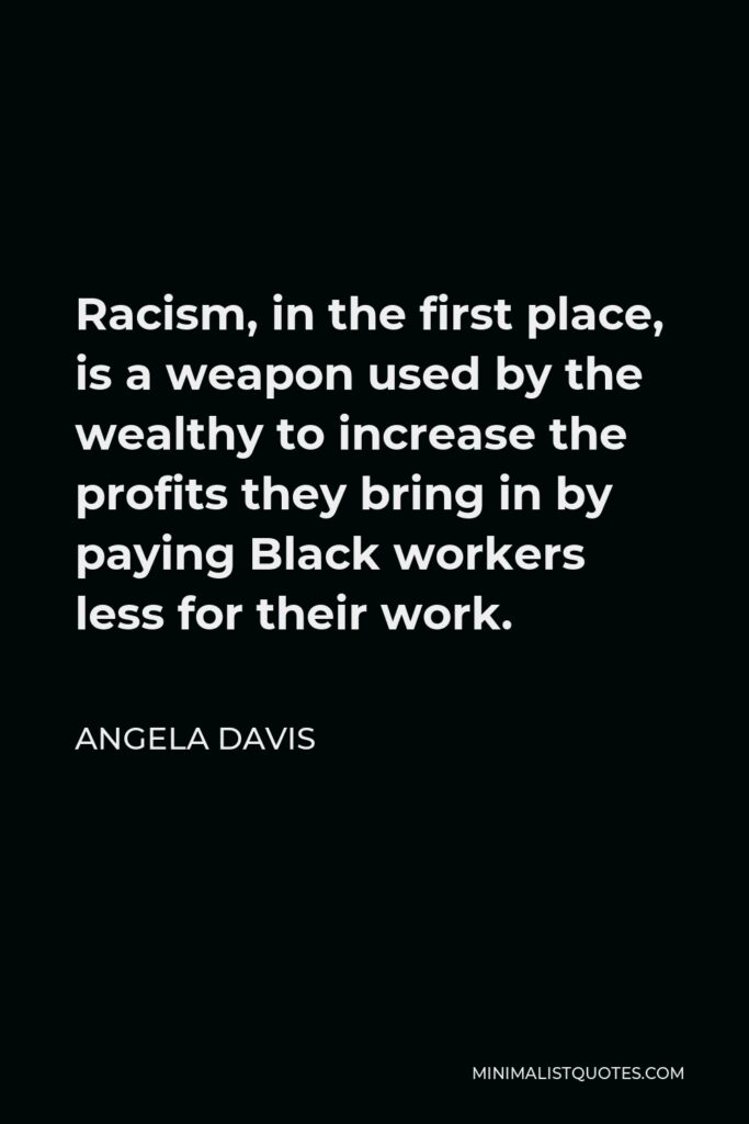 Angela Davis Quote - Racism, in the first place, is a weapon used by the wealthy to increase the profits they bring in by paying Black workers less for their work.