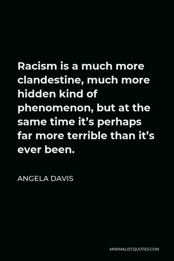 Angela Davis Quote - Racism is a much more clandestine, much more hidden kind of phenomenon, but at the same time it's perhaps far more terrible than it's ever been.