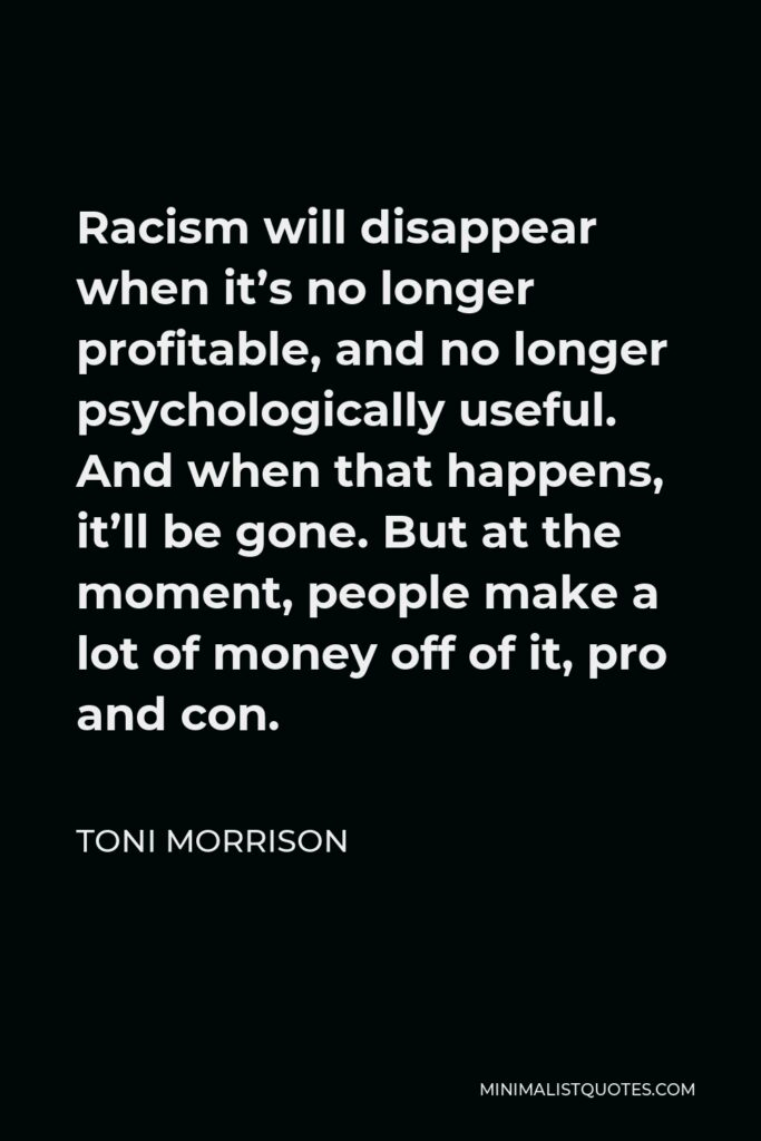 Toni Morrison Quote - Racism will disappear when it's no longer profitable, and no longer psychologically useful. And when that happens, it'll be gone. But at the moment, people make a lot of money off of it, pro and con.