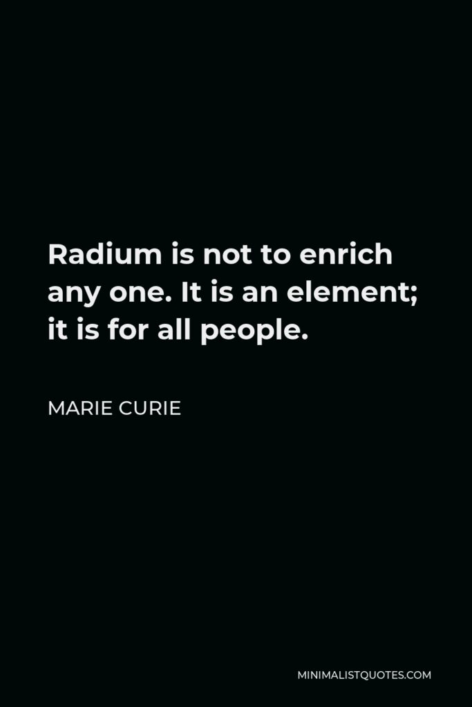 Marie Curie Quote - Radium is not to enrich any one. It is an element; it is for all people.