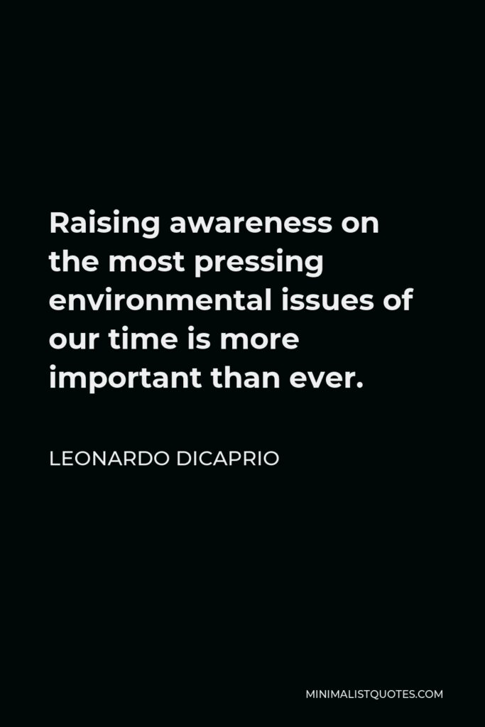 Leonardo DiCaprio Quote - Raising awareness on the most pressing environmental issues of our time is more important than ever.