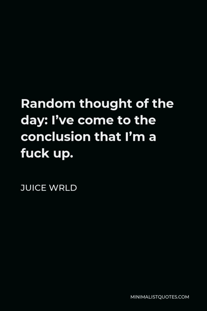 Juice Wrld Quote - Random thought of the day: I've come to the conclusion that I'm a fuck up.