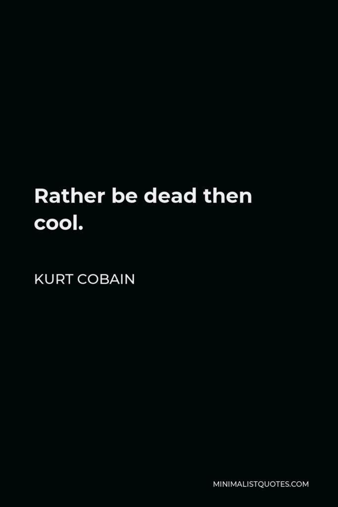 Kurt Cobain Quote - Rather be dead then cool.