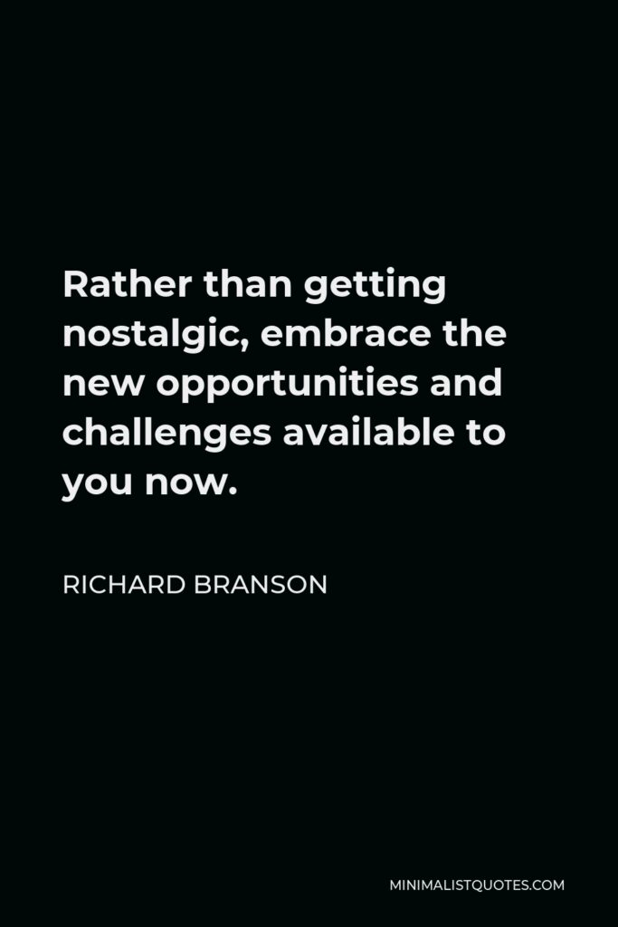 Richard Branson Quote - Rather than getting nostalgic, embrace the new opportunities and challenges available to you now.