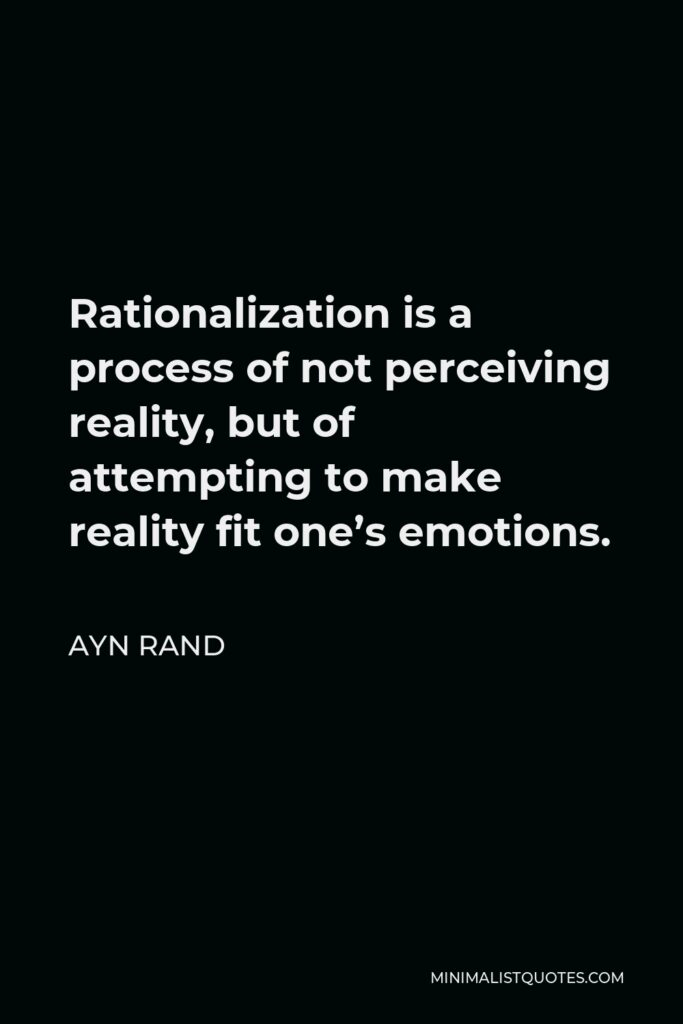 Ayn Rand Quote - Rationalization is a process of not perceiving reality, but of attempting to make reality fit one's emotions.