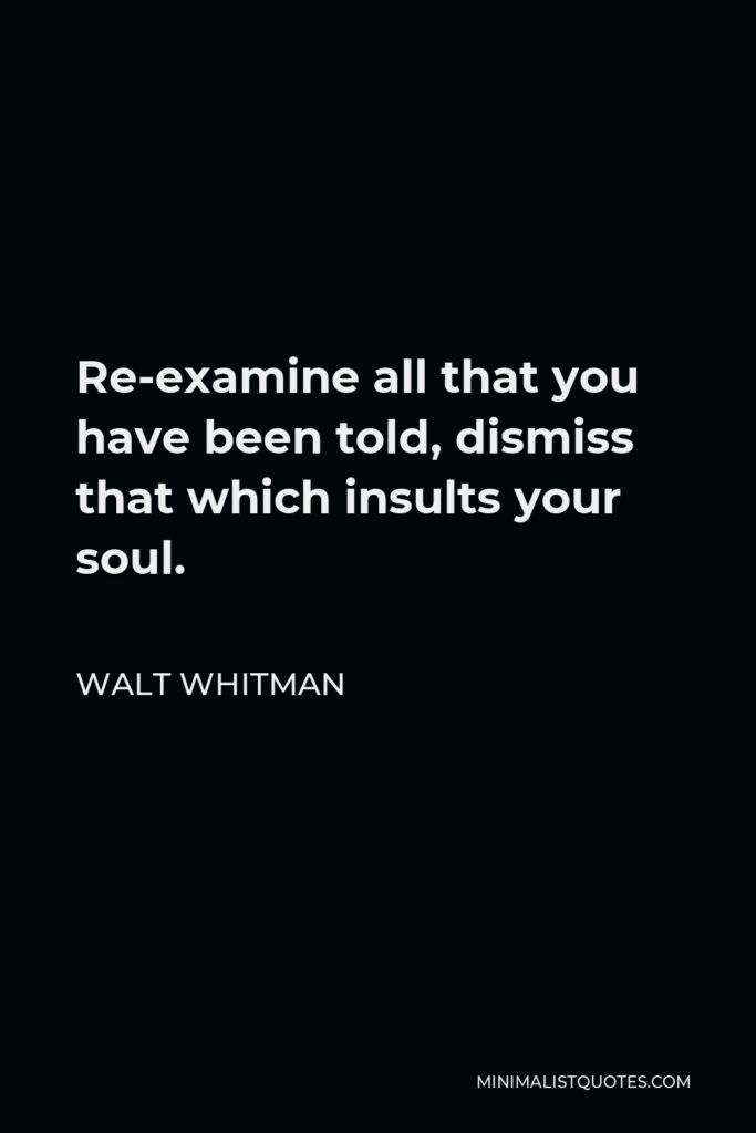 Walt Whitman Quote - Re-examine all that you have been told, dismiss that which insults your soul.