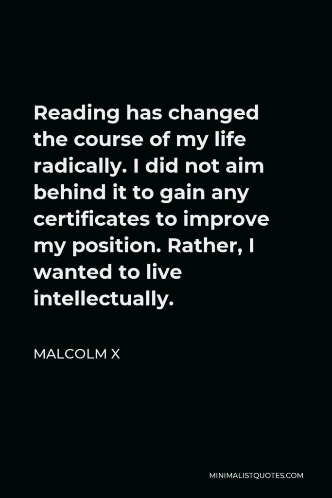 Malcolm X Quote - Reading has changed the course of my life radically. I did not aim behind it to gain any certificates to improve my position. Rather, I wanted to live intellectually.