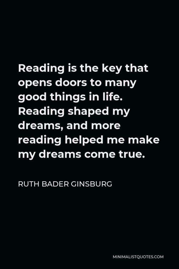 Ruth Bader Ginsburg Quote - Reading is the key that opens doors to many good things in life. Reading shaped my dreams, and more reading helped me make my dreams come true.
