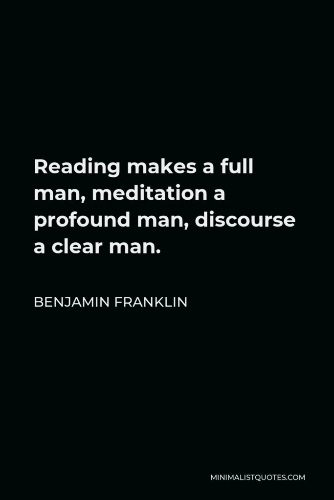 Benjamin Franklin Quote - Reading makes a full man, meditation a profound man, discourse a clear man.