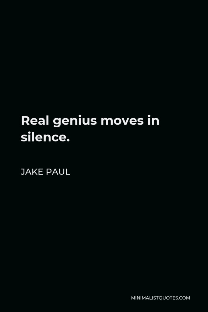 Jake Paul Quote - Real genius moves in silence.