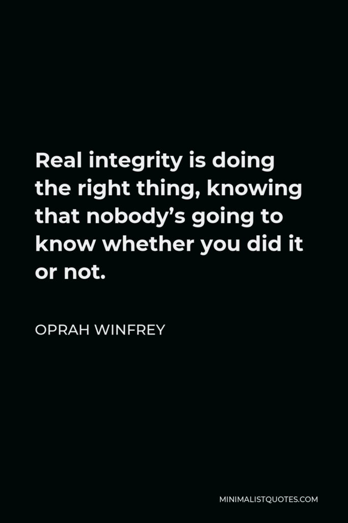 Oprah Winfrey Quote - Real integrity is doing the right thing, knowing that nobody's going to know whether you did it or not.