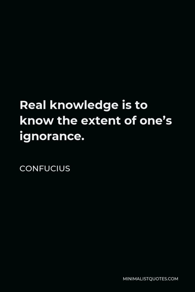 Confucius Quote - Real knowledge is to know the extent of one's ignorance.