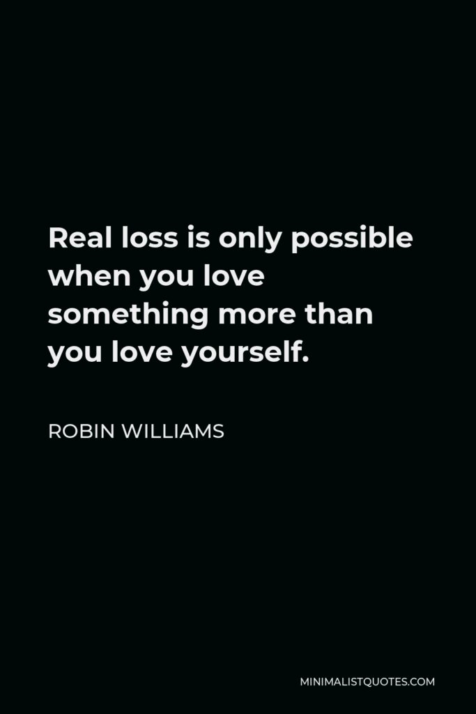 Robin Williams Quote - Real loss is only possible when you love something more than you love yourself.