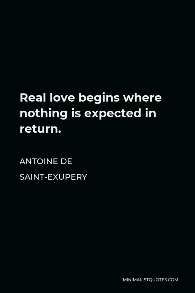 Antoine de Saint-Exupery Quote - Real love begins where nothing is expected in return.