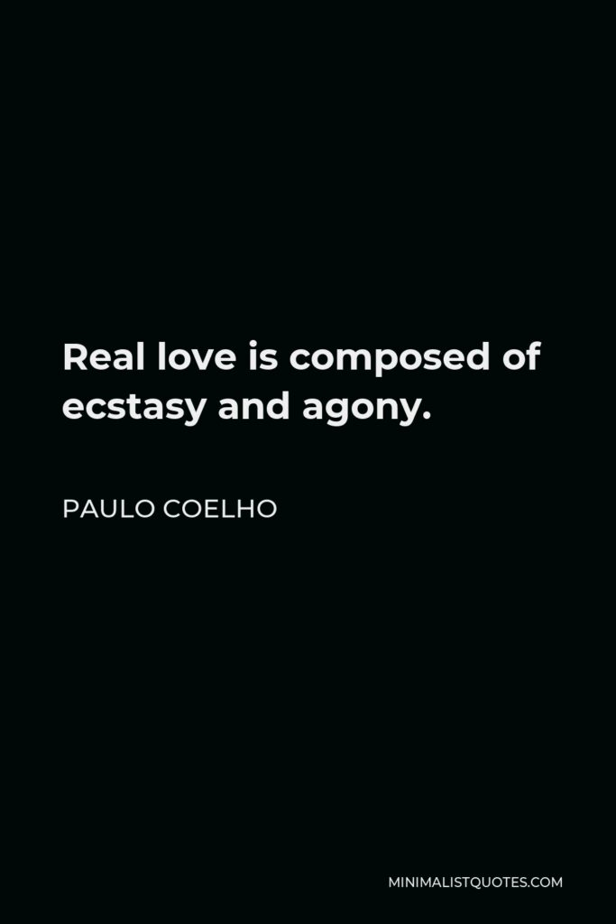 Paulo Coelho Quote - Real love is composed of ecstasy and agony.