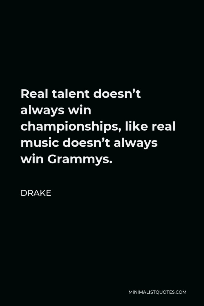 Drake Quote - Real talent doesn't always win championships, like real music doesn't always win Grammys.